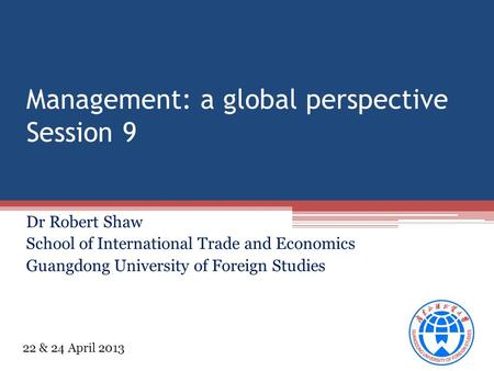 Management: a global perspective Session 9 Dr Robert Shaw School of International Trade and Economics Guangdong University of Foreign Studies 22 & 24 April.