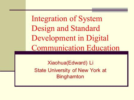 Integration of System Design and Standard Development in Digital Communication Education Xiaohua(Edward) Li State University of New York at Binghamton.