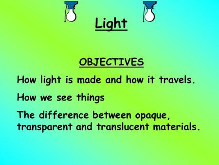 Light OBJECTIVES How light is made and how it travels. How we see things The difference between opaque, transparent and translucent materials.