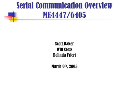 Scott Baker Will Cross Belinda Frieri March 9 th, 2005 Serial Communication Overview ME4447/6405.