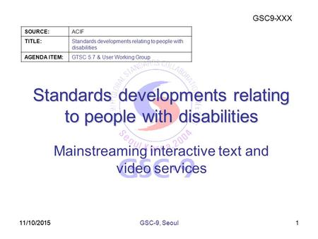 GSC9-XXX SOURCE:ACIF TITLE:Standards developments relating to people with disabilities AGENDA ITEM:GTSC 5.7 & User Working Group 11/10/2015 Standards developments.