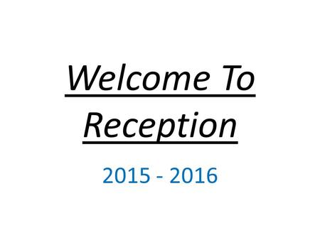 Welcome To Reception 2015 - 2016. Reception Staff There are 6 members of staff in the Reception cohort – 2 class teachers and 4 Teaching Assistants. Our.