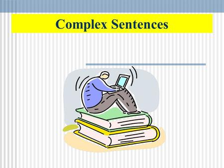 Complex Sentences How do you vary sentence structure? You will want to use a variety of sentence structures in your writing. There are three types of.