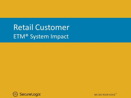 Retail Customer ETM® System Impact WE SEE YOUR VOICE TM.