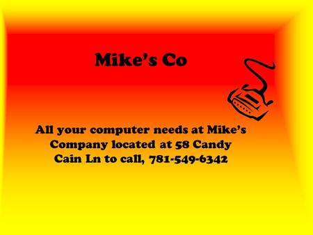 Mike's Co All your computer needs at Mike's Company located at 58 Candy Cain Ln to call, 781-549-6342.