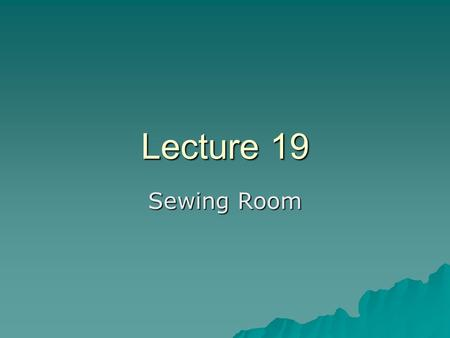 Lecture 19 Sewing Room. Definitions….  Seam: –The line where two or more plies of a textile material are attached.