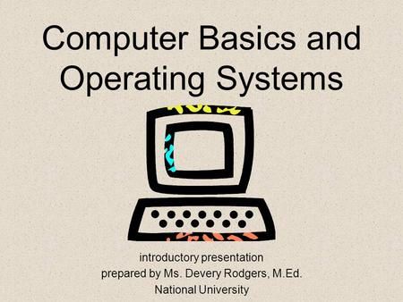 Computer Basics and Operating Systems introductory presentation prepared by Ms. Devery Rodgers, M.Ed. National University.