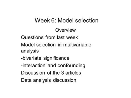 Week 6: Model selection Overview Questions from last week Model selection in multivariable analysis -bivariate significance -interaction and confounding.