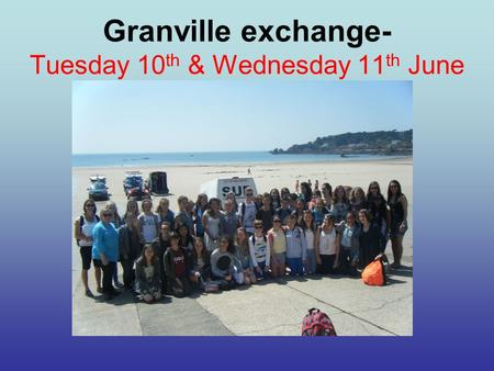 Granville exchange- Tuesday 10 th & Wednesday 11 th June.