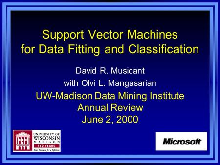 Support Vector Machines for Data Fitting and Classification David R. Musicant with Olvi L. Mangasarian UW-Madison Data Mining Institute Annual Review June.