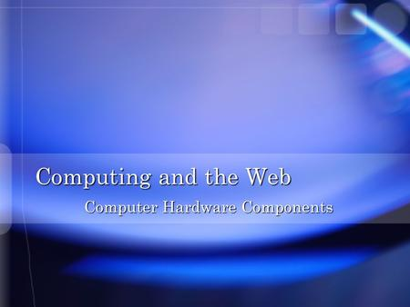 Computing and the Web Computer Hardware Components.