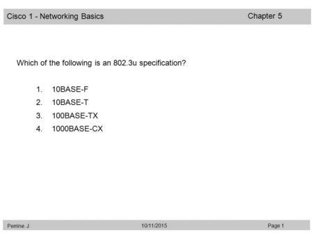 Cisco 1 - Networking Basics Perrine. J Page 110/11/2015 Chapter 5 Which of the following is an 802.3u specification? 1.10BASE-F 2.10BASE-T 3.100BASE-TX.