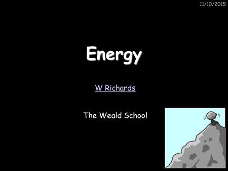 11/10/2015Energy W Richards The Weald School. 11/10/2015 The ULTIMATE energy source The sun is the ultimate source of all our energy. For example, we.
