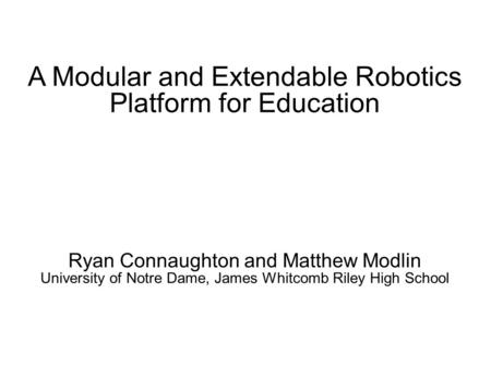 A Modular and Extendable Robotics Platform for Education Ryan Connaughton and Matthew Modlin University of Notre Dame, James Whitcomb Riley High School.