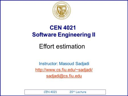 CEN 4021 20 th Lecture CEN 4021 Software Engineering II Instructor: Masoud Sadjadi  Effort estimation.