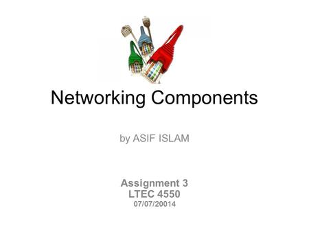 Networking Components by ASIF ISLAM Assignment 3 LTEC 4550 07/07/20014.