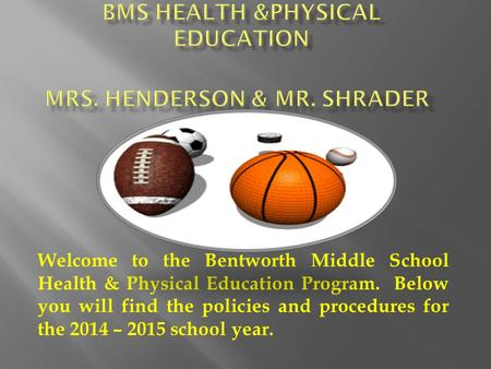 Welcome to the Bentworth Middle School Health & Physical Education Program. Below you will find the policies and procedures for the 2014 – 2015 school.