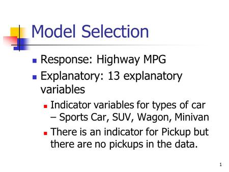 1 Model Selection Response: Highway MPG Explanatory: 13 explanatory variables Indicator variables for types of car – Sports Car, SUV, Wagon, Minivan There.