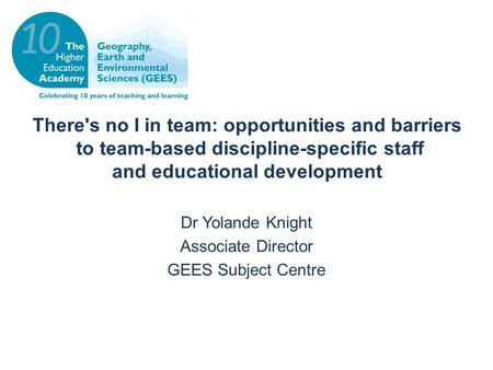 There's no I in team: opportunities and barriers to team-based discipline-specific staff and educational development Dr Yolande Knight Associate Director.