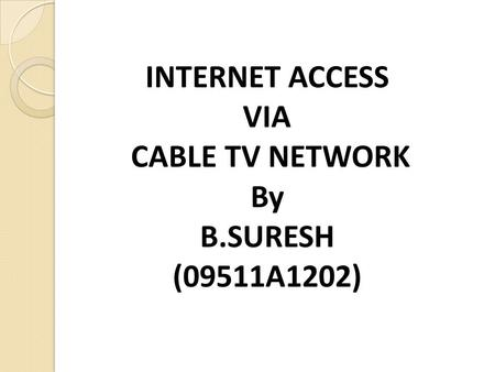 INTERNET ACCESS VIA CABLE TV NETWORK By B.SURESH (09511A1202)