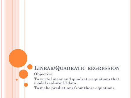 L INEAR /Q UADRATIC REGRESSION Objective: To write linear and quadratic equations that model real-world data. To make predictions from those equations.