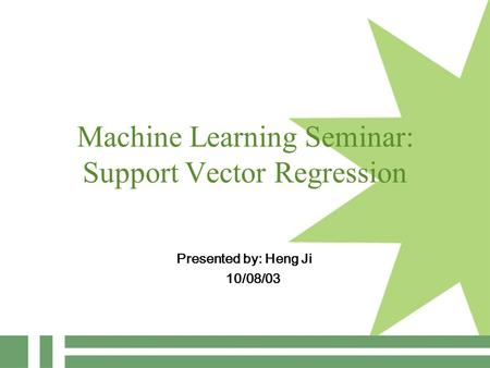Machine Learning Seminar: Support Vector Regression Presented by: Heng Ji 10/08/03.