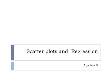 Scatter plots and Regression Algebra II. Linear Regression  Linear regression is the relationship between two variables when the equation is linear.