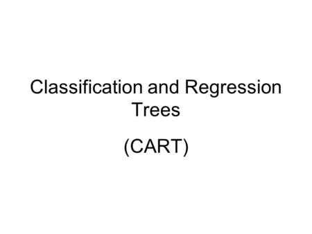 "Classification and Regression Trees (CART). Variety of approaches used CART developed by Breiman Friedman Olsen and Stone: ""Classification and Regression."