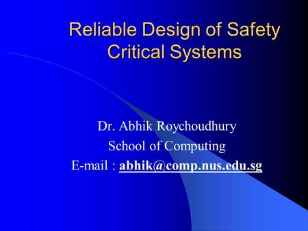 Reliable Design of Safety Critical Systems Dr. Abhik Roychoudhury School of Computing