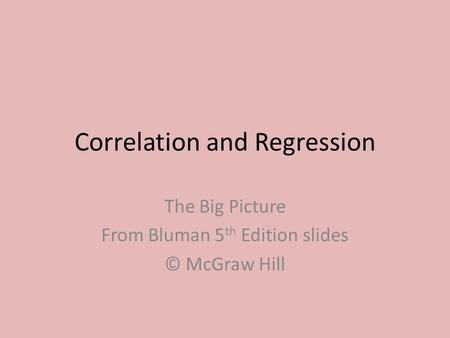 Correlation and Regression The Big Picture From Bluman 5 th Edition slides © McGraw Hill.