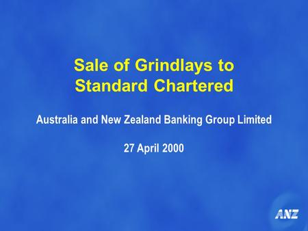 Sale of Grindlays to Standard Chartered Australia and New Zealand Banking Group Limited 27 April 2000.