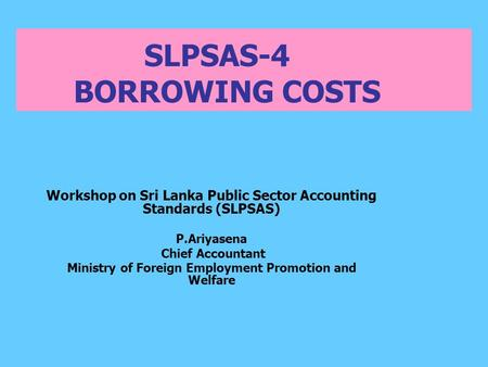 SLPSAS-4 BORROWING COSTS Workshop on Sri Lanka Public Sector Accounting Standards (SLPSAS) P.Ariyasena Chief Accountant Ministry of Foreign Employment.