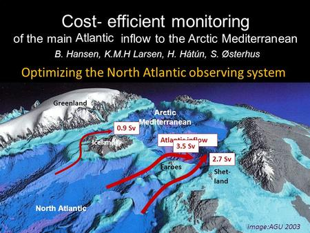 AGU, 2003 Greenland Iceland Shet- land Faroes image:AGU 2003 Cost ‐ efficient monitoring of the main Atlantis inflow to the Arctic Mediterranean B. Hansen,