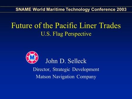 SNAME World Maritime Technology Conference 2003 Future of the Pacific Liner Trades U.S. Flag Perspective John D. Selleck Director, Strategic Development.