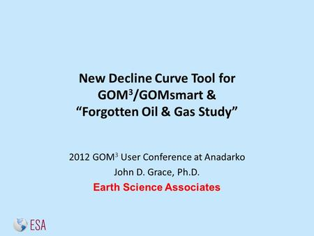 "New Decline Curve Tool for GOM 3 /GOMsmart & ""Forgotten Oil & Gas Study"" 2012 GOM 3 User Conference at Anadarko John D. Grace, Ph.D. Earth Science Associates."