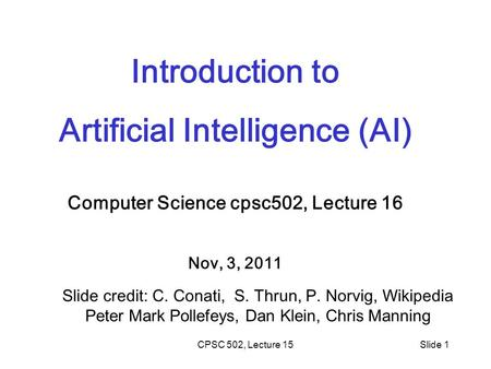 CPSC 502, Lecture 15Slide 1 Introduction to Artificial Intelligence (AI) Computer Science cpsc502, Lecture 16 Nov, 3, 2011 Slide credit: C. Conati, S.