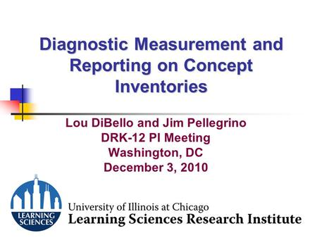1 Diagnostic Measurement and Reporting on Concept Inventories Lou DiBello and Jim Pellegrino DRK-12 PI Meeting Washington, DC December 3, 2010.