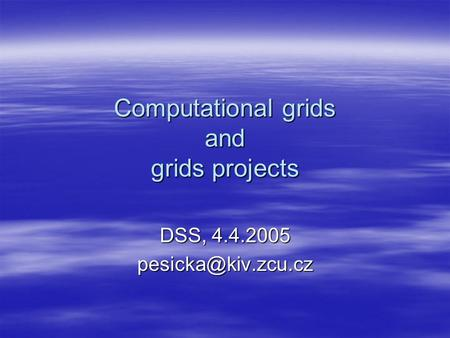 Computational grids and grids projects DSS, 4.4.2005