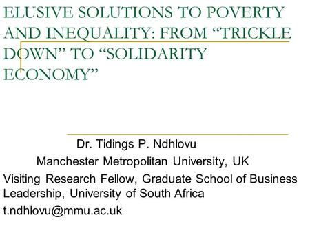 "ELUSIVE SOLUTIONS TO POVERTY AND INEQUALITY: FROM ""TRICKLE DOWN"" TO ""SOLIDARITY ECONOMY"" Dr. Tidings P. Ndhlovu Manchester Metropolitan University, UK."