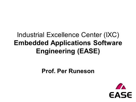 Industrial Excellence Center (IXC) Embedded Applications Software Engineering (EASE) Prof. Per Runeson.