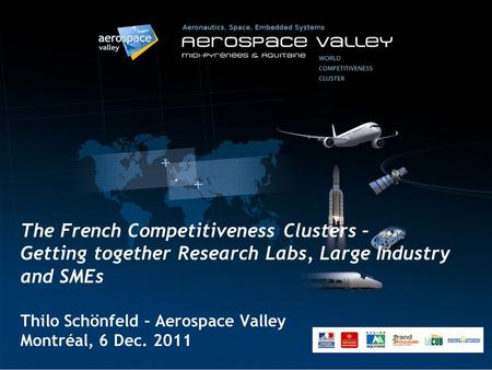 The French Competitiveness Clusters – Getting together Research Labs, Large Industry and SMEs Thilo Schönfeld – Aerospace Valley Montréal, 6 Dec. 2011.