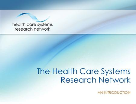 The Health Care Systems Research Network AN INTRODUCTION.