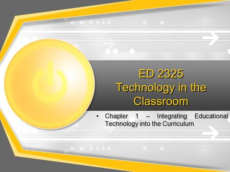 ED 2325 Technology in the Classroom Chapter 1 – Integrating Educational Technology into the Curriculum.