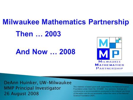 DeAnn Huinker, UW-Milwaukee MMP Principal Investigator 26 August 2008 This material is based upon work supported by the National Science Foundation under.