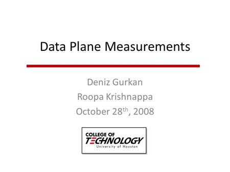 Data Plane Measurements Deniz Gurkan Roopa Krishnappa October 28 th, 2008.