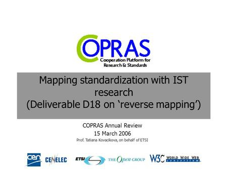 Mapping standardization with IST research (Deliverable D18 on 'reverse mapping') COPRAS Annual Review 15 March 2006 Prof. Tatiana Kovacikova, on behalf.