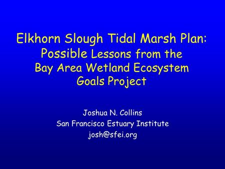 Elkhorn Slough Tidal Marsh Plan: Possible Lessons from the Bay Area Wetland Ecosystem Goals Project Joshua N. Collins San Francisco Estuary Institute