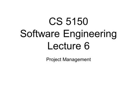 CS 5150 Software Engineering Lecture 6 Project Management.