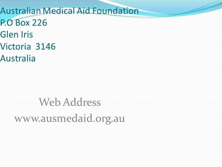 Australian Medical Aid Foundation P.O Box 226 Glen Iris Victoria 3146 Australia Web Address www.ausmedaid.org.au.