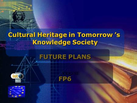 IST programme Cultural Heritage in Tomorrow 's Knowledge Society FUTURE PLANS FP6 Cultural Heritage in Tomorrow 's Knowledge Society FUTURE PLANS FP6 RRRESE.